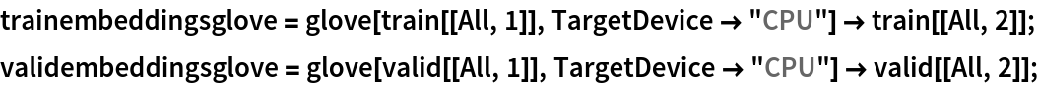 "trainembeddingsglove = glove[train[[All, 1]], TargetDevice -> ""CPU""] -> train[[All, 2]]; validembeddingsglove = glove[valid[[All, 1]], TargetDevice -> ""CPU""] -> valid[[All, 2]];"