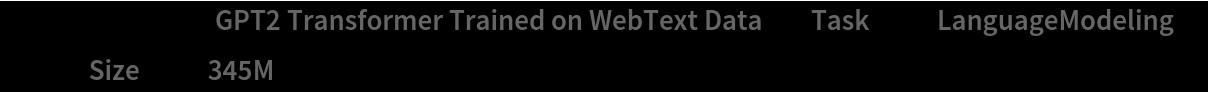 "lm = NetModel[{""GPT2 Transformer Trained on WebText Data"", ""Task"" -> ""LanguageModeling"", ""Size"" -> ""345M""}]"