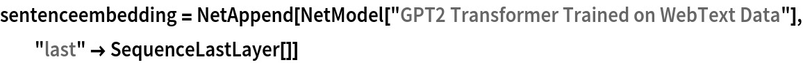 "sentenceembedding = NetAppend[NetModel[""GPT2 Transformer Trained on WebText Data""], ""last"" -> SequenceLastLayer[]]"