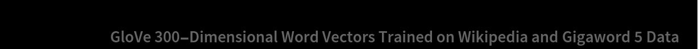 "glove = NetModel[    ""GloVe 300-Dimensional Word Vectors Trained on Wikipedia and \ Gigaword 5 Data""];"