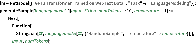 "lm = NetModel[{""GPT2 Transformer Trained on WebText Data"", ""Task"" -> ""LanguageModeling""}]; generateSample[languagemodel_][input_String, numTokens_ : 10, temperature_ : 1] := Nest[Function[     StringJoin[#, languagemodel[#, {""RandomSample"", ""Temperature"" -> temperature}]]], input, numTokens];"