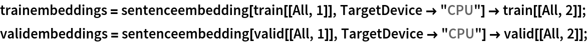 "trainembeddings = sentenceembedding[train[[All, 1]], TargetDevice -> ""CPU""] -> train[[All, 2]]; validembeddings = sentenceembedding[valid[[All, 1]], TargetDevice -> ""CPU""] -> valid[[All, 2]];"