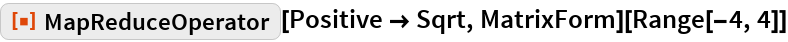 "ResourceFunction[""MapReduceOperator""][Positive -> Sqrt, MatrixForm][  Range[-4, 4]]"