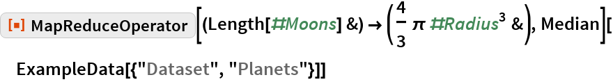 "ResourceFunction[   ""MapReduceOperator""][(Length[#Moons] &) -> (4/3 \[Pi] #Radius^3 &), Median][ExampleData[{""Dataset"", ""Planets""}]]"