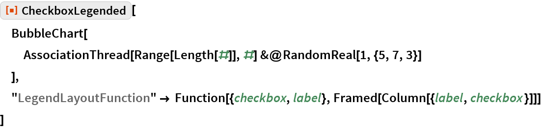 "ResourceFunction[""CheckboxLegended""][  BubbleChart[   AssociationThread[Range[Length[#]], #] &@RandomReal[1, {5, 7, 3}]   ],  ""LegendLayoutFunction"" -> Function[{checkbox, label}, Framed[Column[{label, checkbox }]]]  ]"