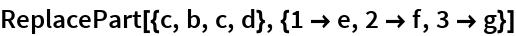 ReplacePart[{c, b, c, d}, {1 -> e, 2 -> f, 3 -> g}]