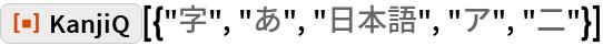 "ResourceFunction[""KanjiQ""][{""字"", ""あ"", ""日本語"", ""ア"", ""二""}]"