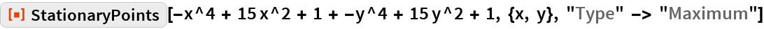 "ResourceFunction[  ""StationaryPoints""][-x^4 + 15 x^2 + 1 + -y^4 + 15 y^2 + 1, {x, y}, ""Type"" -> ""Maximum""]"