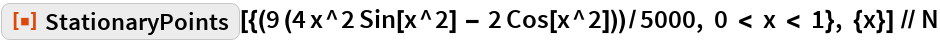 """ResourceFunction[   """"StationaryPoints""""][{(9 (4 x^2 Sin[x^2] - 2 Cos[x^2]))/5000, 0 < x < 1}, {x}] // N"""