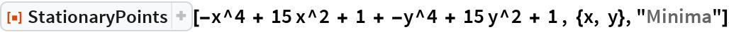"""ResourceFunction[  """"StationaryPoints""""][-x^4 + 15 x^2 + 1 + -y^4 + 15 y^2 + 1 , {x, y}, """"Minima""""]"""