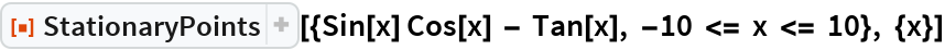 """ResourceFunction[  """"StationaryPoints""""][{Sin[x] Cos[x] - Tan[x], -10 <= x <= 10}, {x}]"""