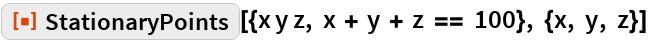 """ResourceFunction[  """"StationaryPoints""""][{x y z, x + y + z == 100}, {x, y, z}]"""