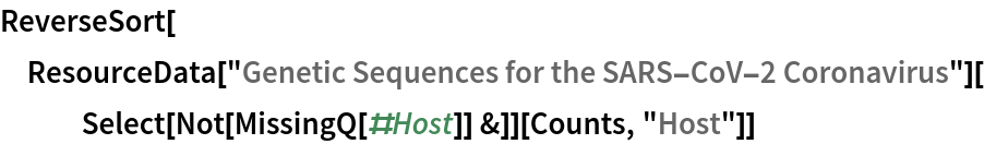 "ReverseSort[  ResourceData[""Genetic Sequences for the SARS-CoV-2 Coronavirus""][    Select[Not[MissingQ[#Host]] &]][Counts, ""Host""]]"