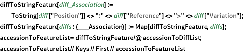 "diffToStringFeature[diff_Association] := ToString[diff[""Position""]] <> "":"" <> diff[""Reference""] <> "">"" <> diff[""Variation""]; diffToStringFeature[diffs : {___Association}] := Map[diffToStringFeature, diffs]; accessionToFeatureList = diffToStringFeature /@ accessionToDiffList; accessionToFeatureList // Keys // First // accessionToFeatureList"
