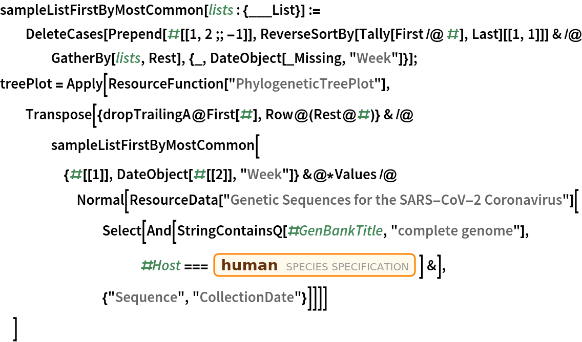 """sampleListFirstByMostCommon[lists : {___List}] := DeleteCases[    Prepend[#[[1, 2 ;; -1]], ReverseSortBy[Tally[First /@ #], Last][[1, 1]]] & /@ GatherBy[lists, Rest], {_, DateObject[_Missing, """"Week""""]}]; treePlot = Apply[ResourceFunction[""""PhylogeneticTreePlot""""], Transpose[{dropTrailingA@First[#], Row@(Rest@#)} & /@ sampleListFirstByMostCommon[{#[[1]], DateObject[#[[2]], """"Week""""]} &@*Values /@ Normal[ResourceData[          """"Genetic Sequences for the SARS-CoV-2 Coronavirus""""][         Select[And[            StringContainsQ[#GenBankTitle, """"complete genome""""], #Host ===              Entity[""""Species"""", """"Species:HomoSapiens""""]] &], {""""Sequence"""", """"CollectionDate""""}]]]]   ]"""
