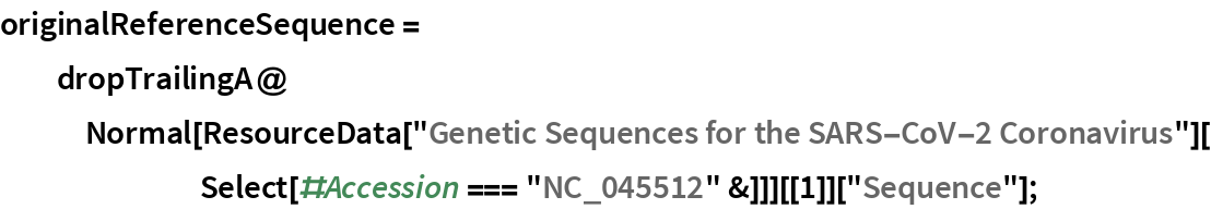 """originalReferenceSequence = dropTrailingA@    Normal[ResourceData[         """"Genetic Sequences for the SARS-CoV-2 Coronavirus""""][        Select[#Accession === """"NC_045512"""" &]]][[1]][""""Sequence""""];"""