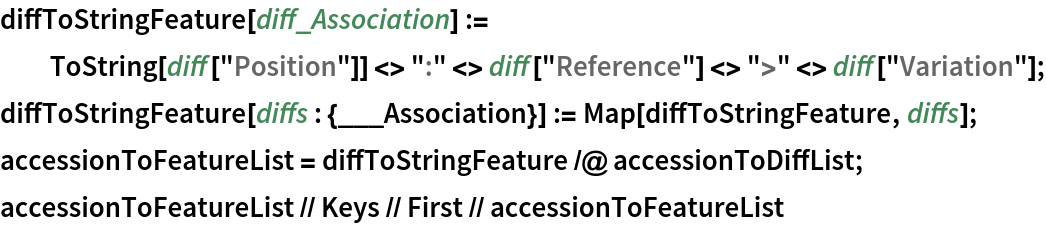 """diffToStringFeature[diff_Association] := ToString[diff[""""Position""""]] <> """":"""" <> diff[""""Reference""""] <> """">"""" <> diff[""""Variation""""]; diffToStringFeature[diffs : {___Association}] := Map[diffToStringFeature, diffs]; accessionToFeatureList = diffToStringFeature /@ accessionToDiffList; accessionToFeatureList // Keys // First // accessionToFeatureList"""