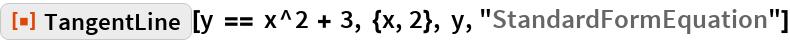 "ResourceFunction[""TangentLine""][  y == x^2 + 3, {x, 2}, y, ""StandardFormEquation""]"