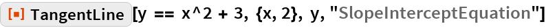 """ResourceFunction[""""TangentLine""""][  y == x^2 + 3, {x, 2}, y, """"SlopeInterceptEquation""""]"""