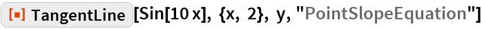 "ResourceFunction[""TangentLine""][  Sin[10 x], {x, 2}, y, ""PointSlopeEquation""]"