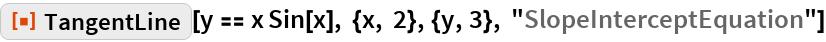 """ResourceFunction[""""TangentLine""""][  y == x Sin[x], {x, 2}, {y, 3}, """"SlopeInterceptEquation""""]"""