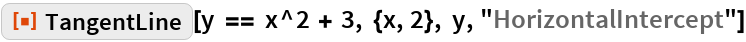 """ResourceFunction[""""TangentLine""""][  y == x^2 + 3, {x, 2}, y, """"HorizontalIntercept""""]"""