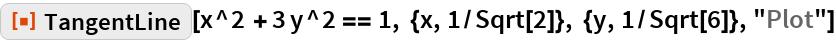"""ResourceFunction[""""TangentLine""""][  x^2 + 3 y^2 == 1, {x, 1/Sqrt[2]}, {y, 1/Sqrt[6]}, """"Plot""""]"""