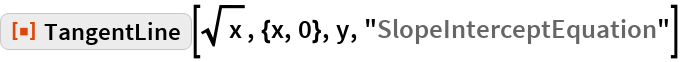 """ResourceFunction[  """"TangentLine""""][Sqrt[x], {x, 0}, y, """"SlopeInterceptEquation""""]"""