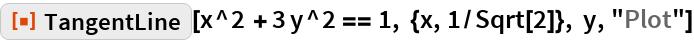 """ResourceFunction[""""TangentLine""""][  x^2 + 3 y^2 == 1, {x, 1/Sqrt[2]}, y, """"Plot""""]"""