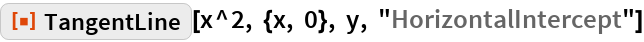 """ResourceFunction[""""TangentLine""""][x^2, {x, 0}, y, """"HorizontalIntercept""""]"""