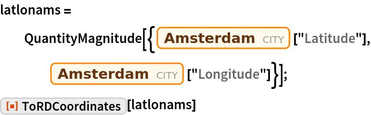"latlonams = QuantityMagnitude[{Entity[       ""City"", {""Amsterdam"", ""NoordHolland"", ""Netherlands""}][      ""Latitude""], Entity[""City"", {""Amsterdam"", ""NoordHolland"", ""Netherlands""}][      ""Longitude""]}]; ResourceFunction[""ToRDCoordinates""][latlonams]"