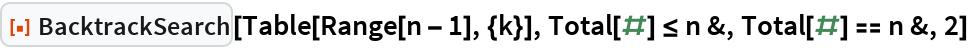 """ResourceFunction[""""BacktrackSearch""""][Table[Range[n - 1], {k}], Total[#] <= n &, Total[#] == n &, 2]"""