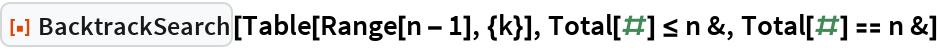 """ResourceFunction[""""BacktrackSearch""""][Table[Range[n - 1], {k}], Total[#] <= n &, Total[#] == n &]"""