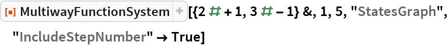 "ResourceFunction[  ""MultiwayFunctionSystem""][{2 # + 1, 3 # - 1} &, 1, 5, ""StatesGraph"", ""IncludeStepNumber"" -> True]"