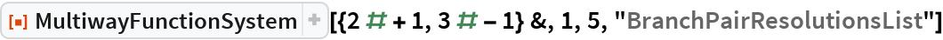 """ResourceFunction[  """"MultiwayFunctionSystem""""][{2 # + 1, 3 # - 1} &, 1, 5, """"BranchPairResolutionsList""""]"""
