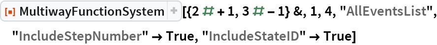 """ResourceFunction[  """"MultiwayFunctionSystem""""][{2 # + 1, 3 # - 1} &, 1, 4, """"AllEventsList"""", """"IncludeStepNumber"""" -> True, """"IncludeStateID"""" -> True]"""