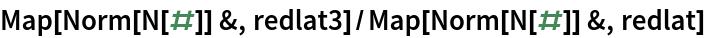 Map[Norm[N[#]] &, redlat3]/Map[Norm[N[#]] &, redlat]