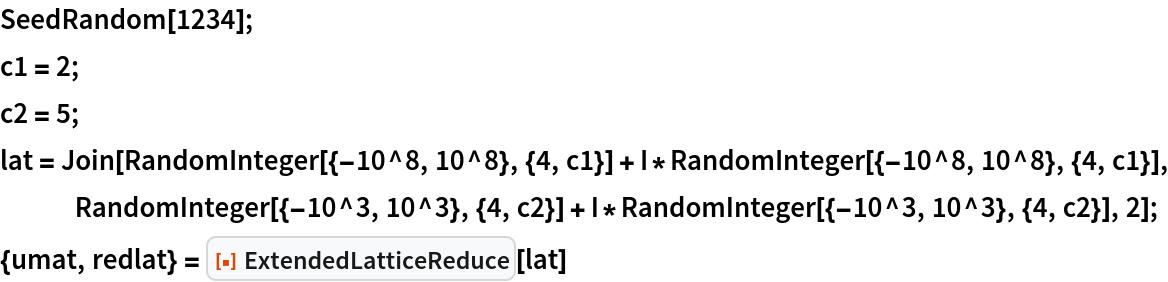 "SeedRandom[1234]; c1 = 2; c2 = 5; lat = Join[    RandomInteger[{-10^8, 10^8}, {4, c1}] + I*RandomInteger[{-10^8, 10^8}, {4, c1}], RandomInteger[{-10^3, 10^3}, {4, c2}] + I*RandomInteger[{-10^3, 10^3}, {4, c2}], 2]; {umat, redlat} = ResourceFunction[""ExtendedLatticeReduce""][lat]"