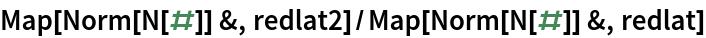 Map[Norm[N[#]] &, redlat2]/Map[Norm[N[#]] &, redlat]