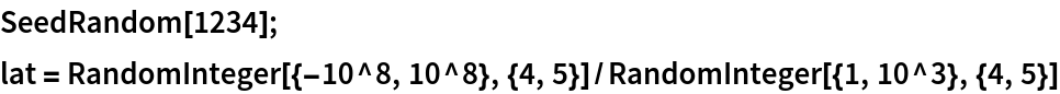 SeedRandom[1234]; lat = RandomInteger[{-10^8, 10^8}, {4, 5}]/   RandomInteger[{1, 10^3}, {4, 5}]