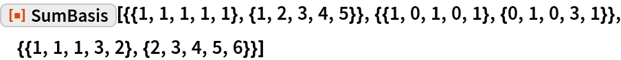 """ResourceFunction[  """"SumBasis""""][{{1, 1, 1, 1, 1}, {1, 2, 3, 4, 5}}, {{1, 0, 1, 0, 1}, {0,     1, 0, 3, 1}}, {{1, 1, 1, 3, 2}, {2, 3, 4, 5, 6}}]"""