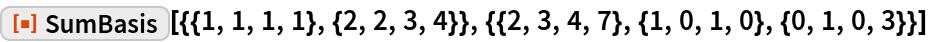"""ResourceFunction[  """"SumBasis""""][{{1, 1, 1, 1}, {2, 2, 3, 4}}, {{2, 3, 4, 7}, {1, 0, 1, 0}, {0, 1, 0, 3}}]"""