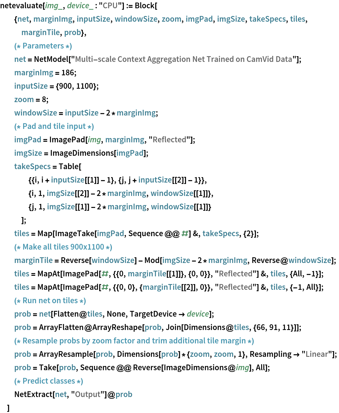 """netevaluate[img_, device_ : """"CPU""""] := Block[   {net, marginImg, inputSize, windowSize, zoom, imgPad, imgSize, takeSpecs, tiles, marginTile, prob},   (* Parameters *) net = NetModel[     """"Multi-scale Context Aggregation Net Trained on CamVid Data""""];   marginImg = 186;   inputSize = {900, 1100};   zoom = 8;   windowSize = inputSize - 2*marginImg;   (* Pad and tile input *) imgPad = ImagePad[img, marginImg, """"Reflected""""];   imgSize = ImageDimensions[imgPad];   takeSpecs = Table[     {{i, i + inputSize[[1]] - 1}, {j, j + inputSize[[2]] - 1}},     {i, 1, imgSize[[2]] - 2*marginImg, windowSize[[1]]},     {j, 1, imgSize[[1]] - 2*marginImg, windowSize[[1]]}     ];   tiles = Map[ImageTake[imgPad, Sequence @@ #] &, takeSpecs, {2}];   (* Make all tiles 900x1100 *) marginTile = Reverse[windowSize] - Mod[imgSize - 2*marginImg, Reverse@windowSize];   tiles = MapAt[ImagePad[#, {{0, marginTile[[1]]}, {0, 0}}, """"Reflected""""] &, tiles, {All, -1}];   tiles = MapAt[ImagePad[#, {{0, 0}, {marginTile[[2]], 0}}, """"Reflected""""] &, tiles, {-1, All}];   (* Run net on tiles *) prob = net[Flatten@tiles, None, TargetDevice -> device];   prob = ArrayFlatten@     ArrayReshape[prob, Join[Dimensions@tiles, {66, 91, 11}]];   (* Resample probs by zoom factor and trim additional tile margin *) prob = ArrayResample[prob, Dimensions[prob]*{zoom, zoom, 1}, Resampling -> """"Linear""""];   prob = Take[prob, Sequence @@ Reverse[ImageDimensions@img], All];   (* Predict classes *)   NetExtract[net, """"Output""""]@prob   ]"""