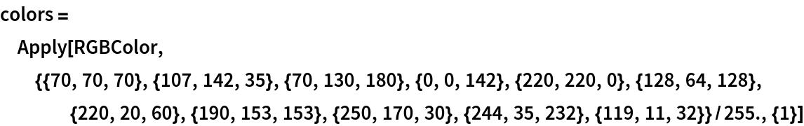 colors = Apply[   RGBColor, {{70, 70, 70}, {107, 142, 35}, {70, 130, 180}, {0, 0, 142}, {220, 220, 0}, {128, 64, 128}, {220, 20, 60}, {190, 153, 153}, {250, 170, 30}, {244, 35, 232}, {119, 11, 32}}/255., {1}]