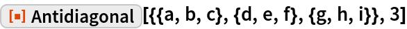 "ResourceFunction[""Antidiagonal""][{{a, b, c}, {d, e, f}, {g, h, i}}, 3]"
