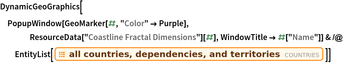 """DynamicGeoGraphics[  PopupWindow[GeoMarker[#, """"Color"""" -> Purple], ResourceData[""""Coastline Fractal Dimensions""""][#], WindowTitle -> #[""""Name""""]] & /@ EntityList[EntityClass[""""Country"""", """"Countries""""]]]"""