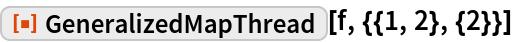 "ResourceFunction[""GeneralizedMapThread""][f, {{1, 2}, {2}}]"