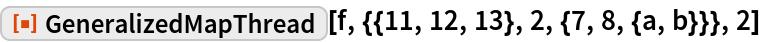 "ResourceFunction[  ""GeneralizedMapThread""][f, {{11, 12, 13}, 2, {7, 8, {a, b}}}, 2]"