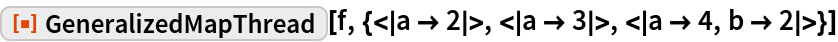 """ResourceFunction[  """"GeneralizedMapThread""""][f, {< a -> 2 >, < a -> 3 >, < a -> 4, b -> 2 >}]"""