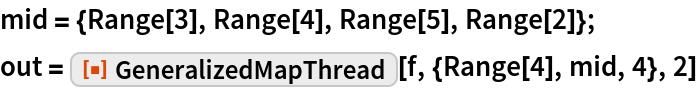 "mid = {Range[3], Range[4], Range[5], Range[2]}; out = ResourceFunction[""GeneralizedMapThread""][f, {Range[4], mid, 4}, 2]"